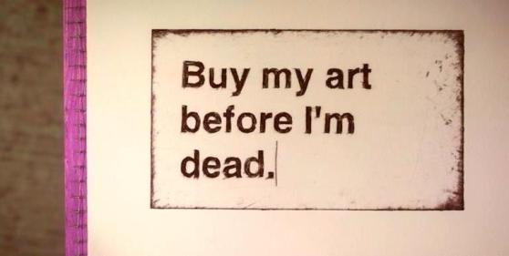 Buy my art before I'm dead.